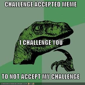CHALLENGE ACCEPTED MEME I CHALLENGE YOU TO NOT ACCEPT MY CHALLENGE