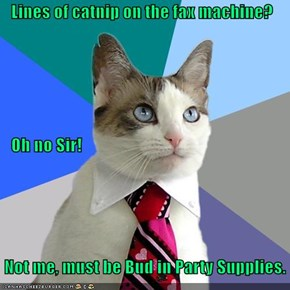 Lines of catnip on the fax machine?    Oh no Sir!  Not me, must be Bud in Party Supplies.
