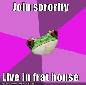 Join sorority  Live in frat house