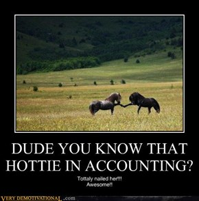 DUDE YOU KNOW THAT HOTTIE IN ACCOUNTING?