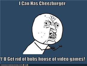 I Can Has Cheezburger  Y U Get rid of bobs house of video games!