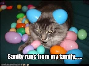 Sanity runs from my family......