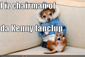I iz chairman of da Kenny fanclup