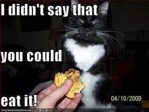 I didn't say that you could eat it!