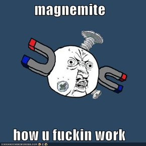 magnemite  how u fuckin work