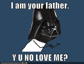 I am your father.  Y U NO LOVE ME?
