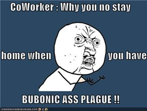 CoWorker : Why you no stay     home when                            you have  BUBONIC ASS PLAGUE !!