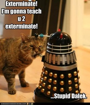 Exterminate! I'm gonna teach u 2 exterminate!