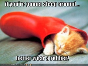 if you're gonna sleep around...  better wear a rubber!