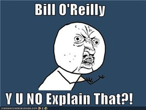Bill O'Reilly  Y U NO Explain That?!