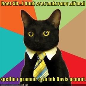 Noez Sir...I dunt seez wutz rong wif mai  spellin r grammr awn teh Davis acount.