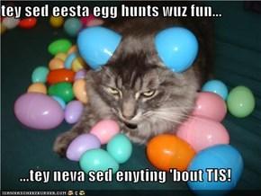 tey sed eesta egg hunts wuz fun...  ...tey neva sed enyting 'bout TIS!