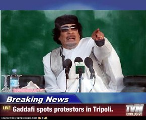 Breaking News - Gaddafi spots protestors in Tripoli.