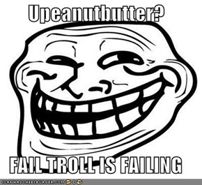 Upeanutbutter?  FAIL TROLL IS FAILING