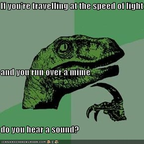 If you're travelling at the speed of light and you run over a mime do you hear a sound?