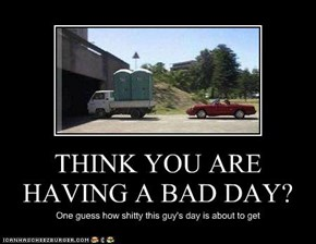 THINK YOU ARE HAVING A BAD DAY?