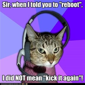 "Sir, when I told you to ""reboot"","