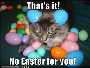 That's it!  No Easter for you!