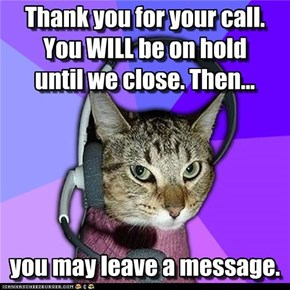 Thank you for your call.  You WILL be on hold  until we close. Then...       you may leave a message.