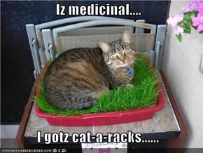 Iz medicinal....  I gotz cat-a-racks......