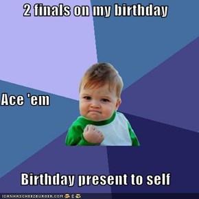 2 finals on my birthday Ace 'em Birthday present to self