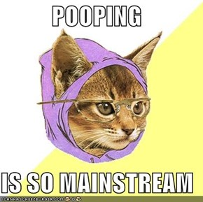 POOPING  IS SO MAINSTREAM