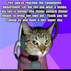 Yes,  you've  reached  the  Complaints  Department.  Let  me  tell  you  what  a  bimbo  my  son  is  dating.  She  thinks  potluck  dinner  means  to  bring  her  own  pot.   Thank  you  for  calling  us  and  have  a  just  super  day.