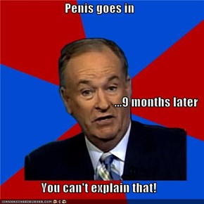 Penis goes in ...9 months later You can't explain that!