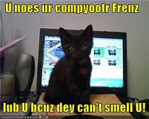 U noes ur compyootr Frenz    lub U bcuz dey can't smell U!