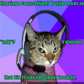 "Marriage Counselling! Ur wife needs to  ""talk""?                                                I'd ignore     that Sir. It won't be about football."