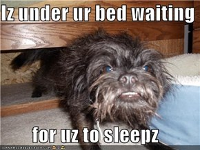 Iz under ur bed waiting  for uz to sleepz