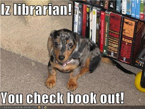 Iz librarian!  You check book out!