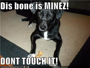 Dis bone is MINEZ!  DONT TOUCH IT!