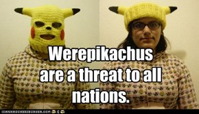 Werepikachus are a threat to all nations.
