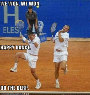 WE WON, WE WON. HAPPY DANCE. DO THE DERP.