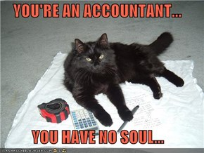 YOU'RE AN ACCOUNTANT...  YOU HAVE NO SOUL...