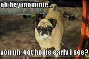 oh hey mommie...  you uh, got home early i see?