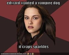 edward wanted a vampire dog  it craps sparkles