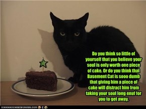 Do you think so little of yourself that you believe your soul is only worth one piece of cake. Or do you think that Basement Cat is sooo dumb that giving him a piece of cake will distract him from taking your soul long enuf for you to get away.