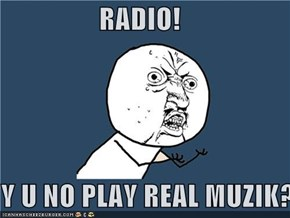 RADIO!  Y U NO PLAY REAL MUZIK?!?!