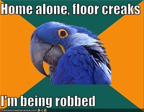 Home alone, floor creaks  I'm being robbed