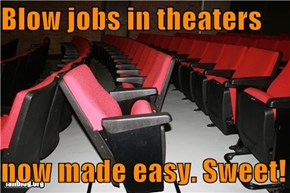 Blow jobs in theaters  now made easy. Sweet!