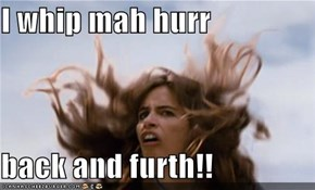 I whip mah hurr  back and furth!!