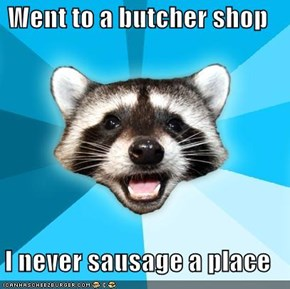 Went to a butcher shop  I never sausage a place