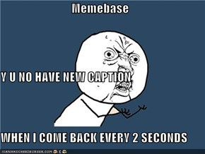 Memebase Y U NO HAVE NEW CAPTION WHEN I COME BACK EVERY 2 SECONDS