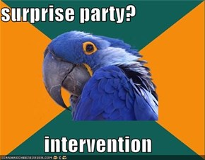 surprise party?  intervention