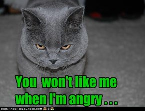 You won't like me when I'm angry. . .