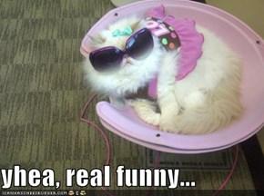yhea, real funny...