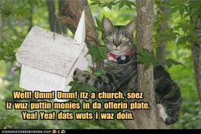 Well!  Umm!  Umm!  itz  a  church,  soez iz  wuz  puttin  monies  in  da  offerin  plate. Yea!  Yea!  dats  wuts  i  waz  doin.