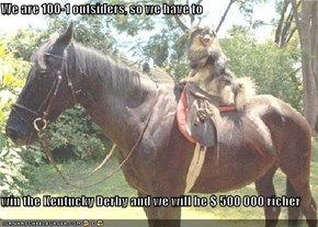 We are 100-1 outsiders, so we have to  win the Kentucky Derby and we will be $ 500 000 richer